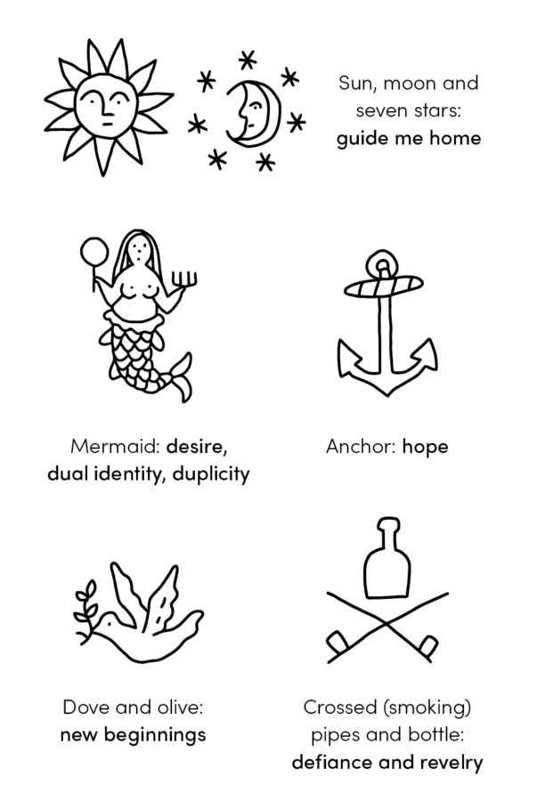 Five tattoo designs: sun, moon and seven stars (guide me home); mermaid (desire, dual identity, duplicity); anchor (hope); dove and olive (new beginnings; and crossed smoking pipes and bottle (defiance and revelry).